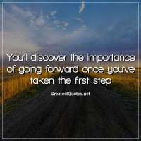 You'll discover the importance of going forward once you've taken the first step