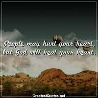 People may hurt your heart, but God will heal your heart.