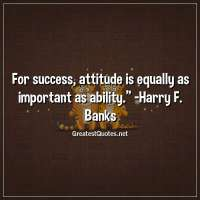For success, attitude is equally as important as ability. -Harry F. Banks