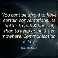 You cant be afraid to have certain conversations. Its better to talk & find out, than to keep going & get nowhere. Communication is key.
