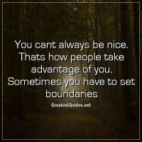 You cant always be nice. Thats how people take advantage of you. Sometimes you have to set boundaries.