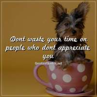 Dont waste your time on people who dont appreciate you