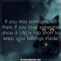 If you miss someone, tell them. If you love someone, show it. Life is too short to keep your feelings inside.