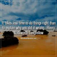 It takes less time to do things right than to explain why you did it wrong. -Henry Wadsworth Longfellow