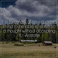 It is the mark of an educated mind to be able to entertain a thought without accepting it. -Aristotle