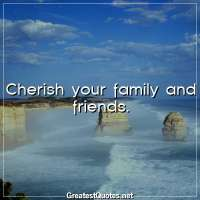 Cherish your family and friends.