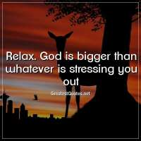 Relax. God is bigger than whatever is stressing you out.