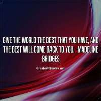 Give the world the best that you have, and the best will come back to you. -Madeline Bridges