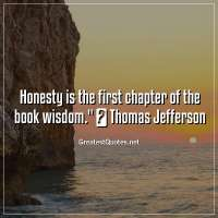 Honesty is the first chapter of the book wisdom. ― Thomas Jefferson