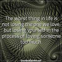 The worst thing in life is not losing the one we love, but losing yourself in the process of loving someone too much.