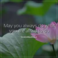 May you always do what you are afraid to do.