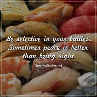 Be selective in your battles. Sometimes peace is better than being right.