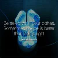 Be selective in your battles. Sometimes peace is better than being right