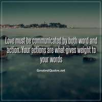 Love must be communicated by both word and action. Your actions are what gives weight to your words