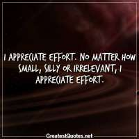 I appreciate effort. No matter how small, silly or irrelevant, I appreciate effort.
