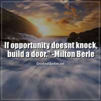 If opportunity doesnt knock, build a door. - Milton Berle