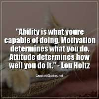 Ability is what youre capable of doing. Motivation determines what you do. Attitude determines how well you do it. -Lou Holtz