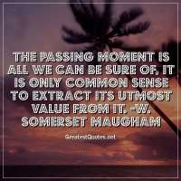 The passing moment is all we can be sure of, it is only common sense to extract its utmost value from it. -W. Somerset Maugham