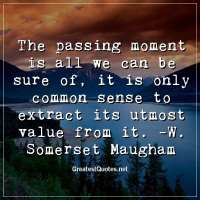 The passing moment is all we can be sure of; it is only common sense to extract its utmost value from it. -W. Somerset Maugham