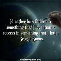 Id rather be a failure in something that I love than a success in something that I hate. -George Burns
