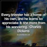 Every traveler has a home of his own, and he learns to appreciate it the more from his wandering. -Charles Dickens