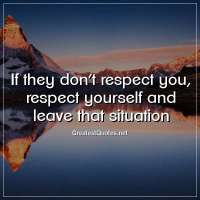 If they don't respect you, respect yourself and leave that situation