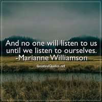 And no one will listen to us until we listen to ourselves. - Marianne Williamson