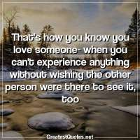 That's how you know you love someone-when you cant experience anything without wishing the other person were there to see it, too