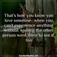 That's how you know you love someone- when you can't experience anything without wishing the other person were there to see it, too