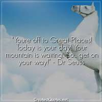 Youre off to Great Places! Today is your day! Your mountain is waiting, So... get on your way! - Dr Seuss