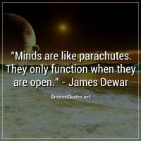 Minds are like parachutes. They only function when they are open. - James Dewar