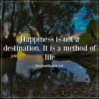 Happiness is not a destination. It is a method of life