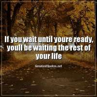 If you wait until youre ready, youll be waiting the rest of your life.