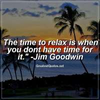 The time to relax is when you dont have time for it. - Jim Goodwin