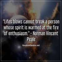 Lifes blows cannot break a person whose spirit is warmed at the fire of enthusiasm. -Norman Vincent Peale