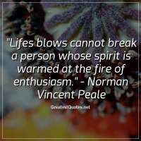 Lifes blows cannot break a person whose spirit is warmed at the fire of enthusiasm. - Norman Vincent Peale