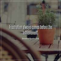 Frustration always comes before the achievement