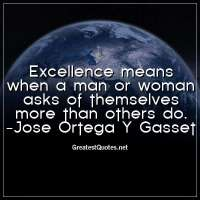 Excellence means when a man or woman asks of themselves more than others do. -Jose Ortega Y Gasset
