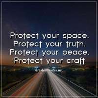 Protect your space. Protect your truth. Protect your peace. Protect your craft.