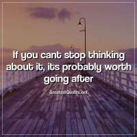 If you cant stop thinking about it, its probably worth going after.