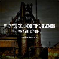 When you feel like quitting, remember why you started.