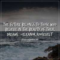 The future belongs to those who believe in the beauty of their dreams. -Eleanor Roosevelt