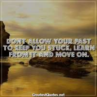 Dont allow your past to keep you stuck, learn from it and move on