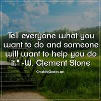 Tell everyone what you want to do and someone will want to help you do it. - W. Clement Stone