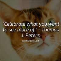 Celebrate what you want to see more of. -Thomas J. Peters
