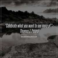 Celebrate what you want to see more of. - Thomas J. Peters