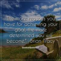 The more reasons you have for achieving your goal, the more determined you will become. -Brian Tracy