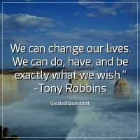We can change our lives. We can do, have, and be exactly what we wish. - Tony Robbins