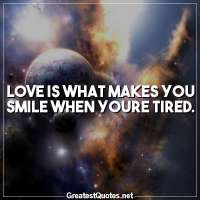 Love is what makes you smile when youre tired