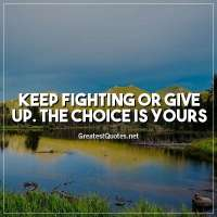 Keep fighting or give up. The choice is yours.
